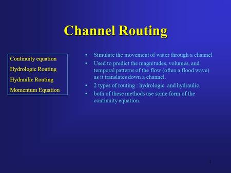 1 Channel Routing Simulate the movement of water through a channel Used to predict the magnitudes, volumes, and temporal patterns of the flow (often a.