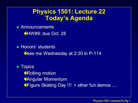 Physics 1501: Lecture 22, Pg 1 Physics 1501: Lecture 22 Today's Agenda l Announcements çHW#8: due Oct. 28 l Honors' students çsee me Wednesday at 2:30.
