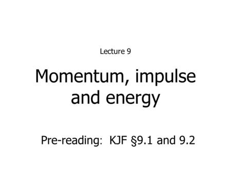 Momentum, impulse and energy Lecture 9 Pre-reading : KJF §9.1 and 9.2.