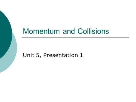 Momentum and Collisions Unit 5, Presentation 1. Momentum  The linear momentum of an object of mass m moving with a velocity is defined as the product.