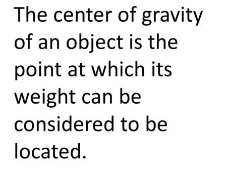 The center of gravity of an object is the point at which its weight can be considered to be located.