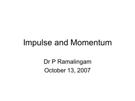 Impulse and Momentum Dr P Ramalingam October 13, 2007.