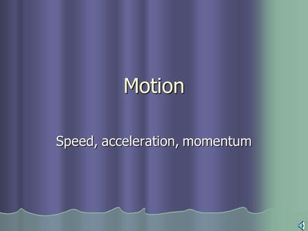 Motion Speed, acceleration, momentum What is motion? Motion is your change in position from one point to another...