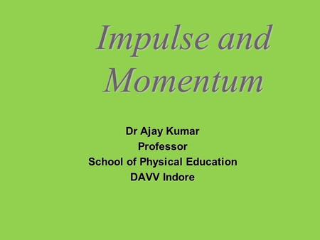 Impulse and Momentum Dr Ajay Kumar Professor School of Physical Education DAVV Indore.
