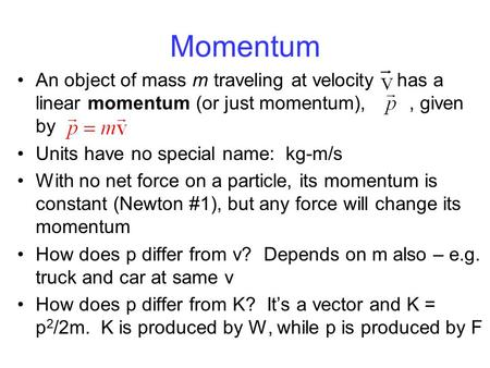 Momentum An object of mass m traveling at velocity has a linear momentum (or just momentum),, given by Units have no special name: kg-m/s With no net force.