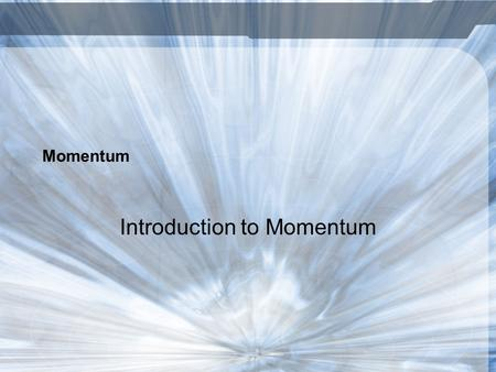 Momentum Introduction to Momentum. What is Momentum? The quantity of motion of a moving body Depends on mass and velocity Measured by multiplying mass.