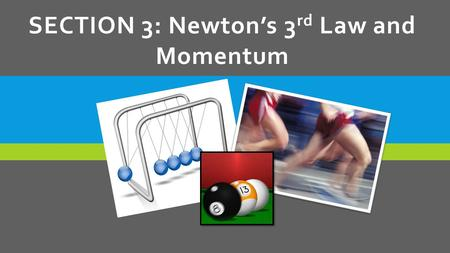SECTION 3: Newton's 3 rd Law and Momentum. LEARNING GOALS  State Newton's 3 rd Law of Motion.  Identify action and reaction forces.  Calculate momentum.