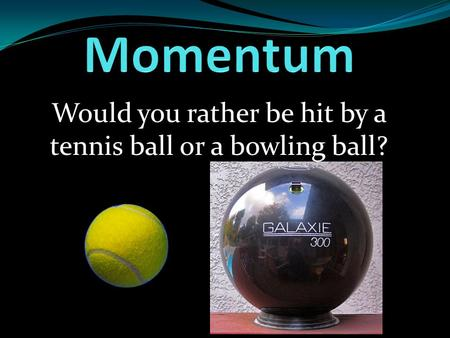 Would you rather be hit by a tennis ball or a bowling ball?