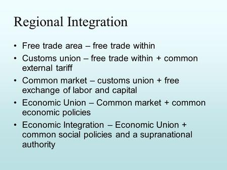 Regional Integration Free trade area – free trade within Customs union – free trade within + common external tariff Common market – customs union + free.