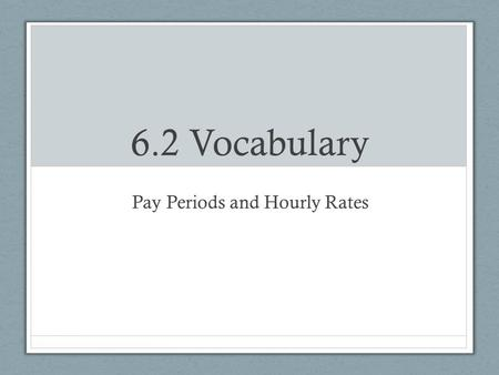 6.2 Vocabulary Pay Periods and Hourly Rates. Pay Periods Weekly = 52 paychecks per year Bi-weekly = every 2 weeks; 26 paychecks per year Semi-monthly.