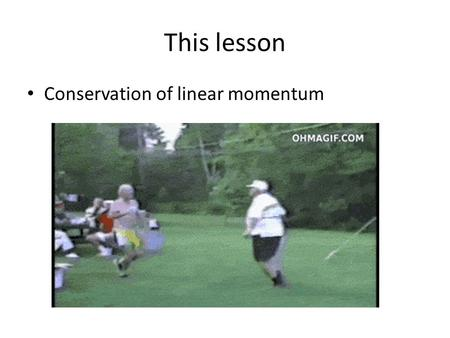 This lesson Conservation of linear momentum.