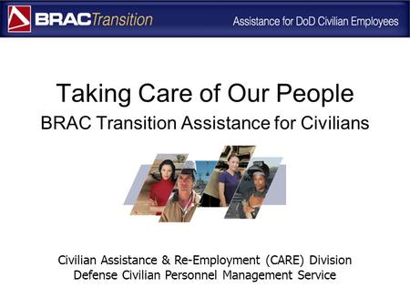 Taking Care of Our People BRAC Transition Assistance for Civilians Civilian Assistance & Re-Employment (CARE) Division Defense Civilian Personnel Management.