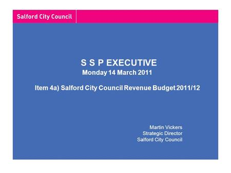 S S P EXECUTIVE Monday 14 March 2011 Item 4a) Salford City Council Revenue Budget 2011/12 Martin Vickers Strategic Director Salford City Council.