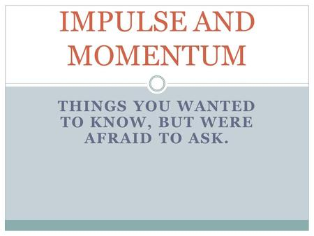 THINGS YOU WANTED TO KNOW, BUT WERE AFRAID TO ASK. IMPULSE AND MOMENTUM.