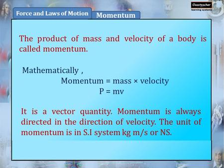 The product of mass and velocity of a body is called momentum. Force and Laws of Motion Momentum Mathematically, Momentum = mass × velocity P = mv It is.