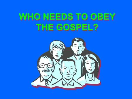 WHO NEEDS TO OBEY THE GOSPEL?. Many Do Not Think They Need To Obey. Matt. 7:13-14 ◘ Do Not Believe They Are Lost (Matt. 7:21-23) ◘ They Think God Is Slack.