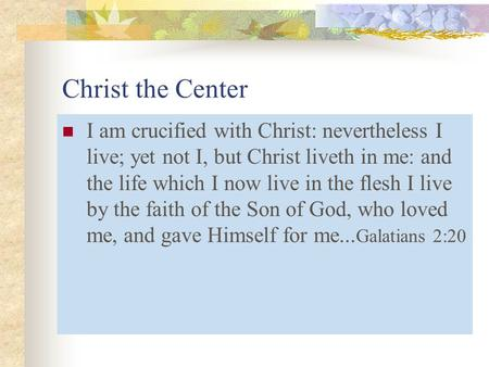 Christ the Center I am crucified with Christ: nevertheless I live; yet not I, but Christ liveth in me: and the life which I now live in the flesh I live.