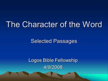 The Character of the Word Selected Passages Logos Bible Fellowship 4/9/2008.