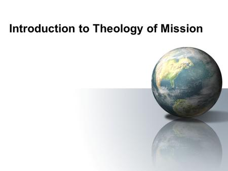 Introduction to Theology of Mission. What is Christian Theology? Theology as ideas...... human expressions of the truths that God has revealed in the.