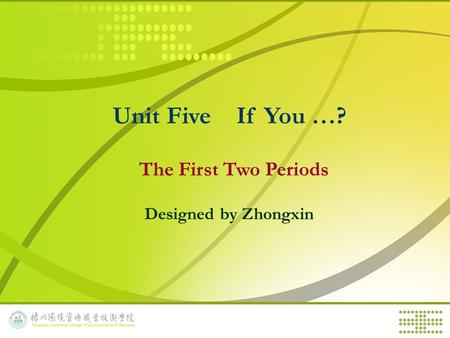 Unit Five If You …? The First Two Periods Designed by Zhongxin.