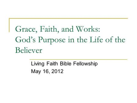 Grace, Faith, and Works: God's Purpose in the Life of the Believer Living Faith Bible Fellowship May 16, 2012.
