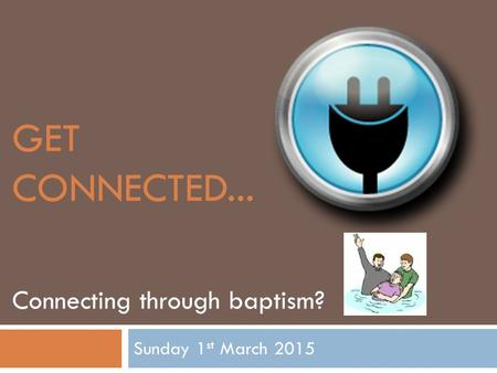 GET CONNECTED... Sunday 1 st March 2015 Connecting through baptism?