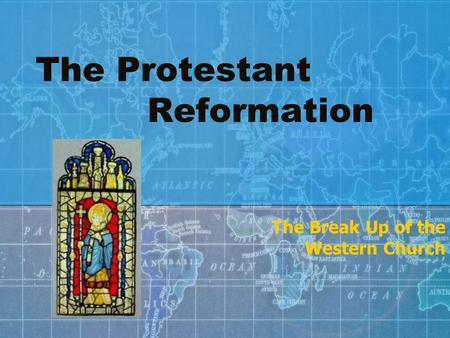 The Protestant Reformation The Break Up of the Western Church.