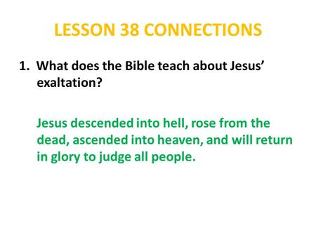 LESSON 38 CONNECTIONS 1. What does the Bible teach about Jesus' exaltation? Jesus descended into hell, rose from the dead, ascended into heaven, and will.