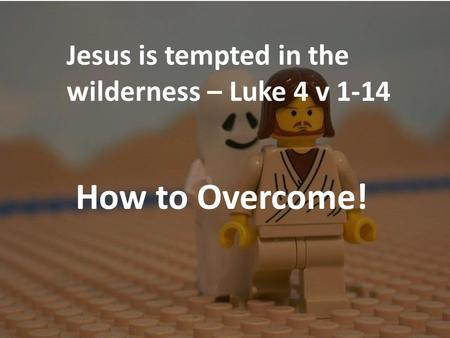 Jesus is tempted in the wilderness – Luke 4 v 1-14 How to Overcome!