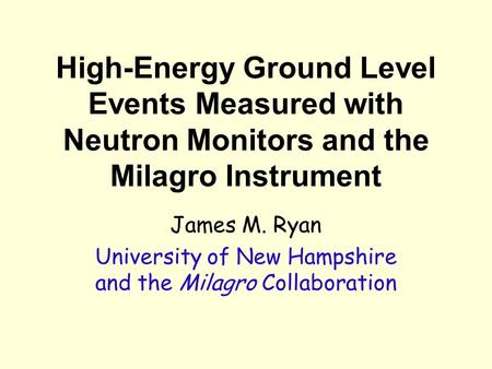 High-Energy Ground Level Events Measured with Neutron Monitors and the Milagro Instrument James M. Ryan University of New Hampshire and the Milagro Collaboration.