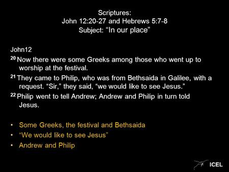 "ICEL Scriptures: John 12:20-27 and Hebrews 5:7-8 Subject: ""In our place"" John12 20 Now there were some Greeks among those who went up to worship at the."