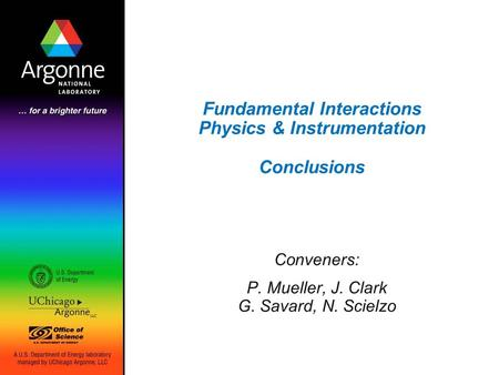 Fundamental Interactions Physics & Instrumentation Conclusions Conveners: P. Mueller, J. Clark G. Savard, N. Scielzo.