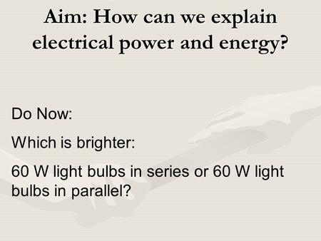 Aim: How can we explain electrical power and energy? Do Now: Which is brighter: 60 W light bulbs in series or 60 W light bulbs in parallel?