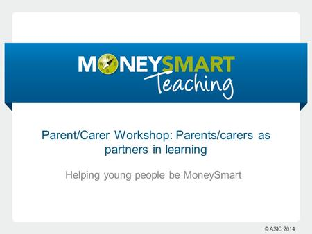 © ASIC 2014 Helping young people be MoneySmart Parent/Carer Workshop: Parents/carers as partners in learning.