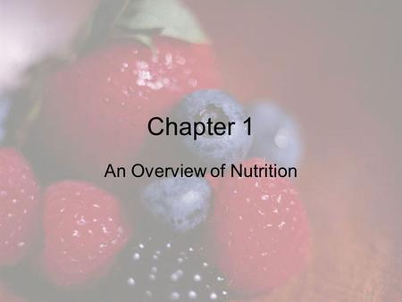 Chapter 1 An Overview of Nutrition. Chapter Objectives Identify the six classes of nutrients and determine which are energy-yielding nutrients. List four.