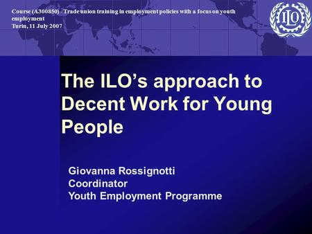 The ILO's approach to Decent Work for Young People Giovanna Rossignotti Coordinator Youth Employment Programme Course (A300850) - Trade union training.