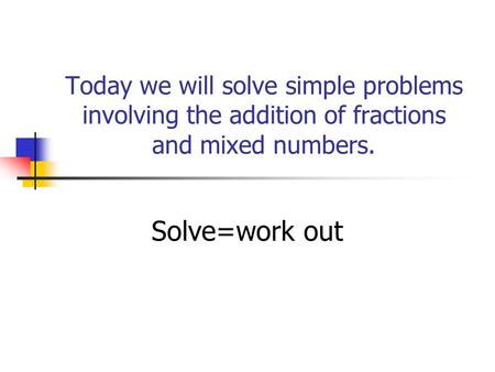 Today we will solve simple problems involving the addition of fractions and mixed numbers. Solve=work out.