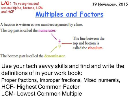 Multiples and Factors L/O: To recognise and use multiples, factors, LCM and HCF 19 November, 2015 Use your tech savvy skills and find and write the definitions.