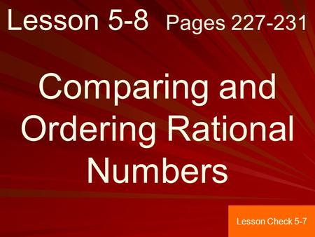 Lesson 5-8 Pages 227-231 Comparing and Ordering Rational Numbers Lesson Check 5-7.