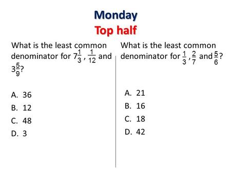 What is the least common denominator for 7, and 3 ? A.36 B.12 C.48 D.3 What is the least common denominator for, and ? A.21 B.16 C.18 D.42 Monday Top half.