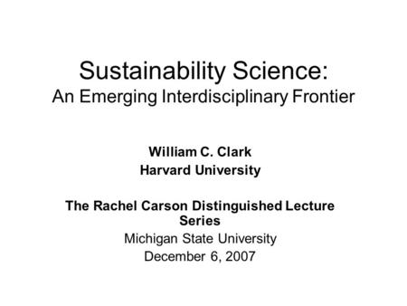 Sustainability Science: An Emerging Interdisciplinary Frontier William C. Clark Harvard University The Rachel Carson Distinguished Lecture Series Michigan.