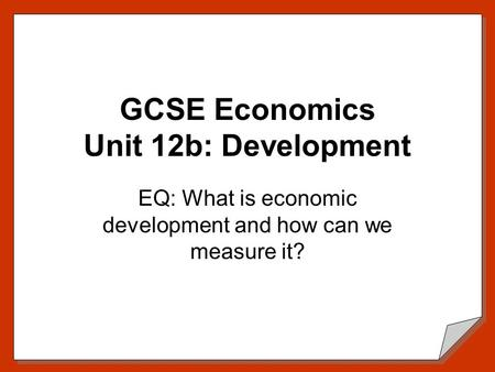 GCSE Economics Unit 12b: Development EQ: What is economic development and how can we measure it?