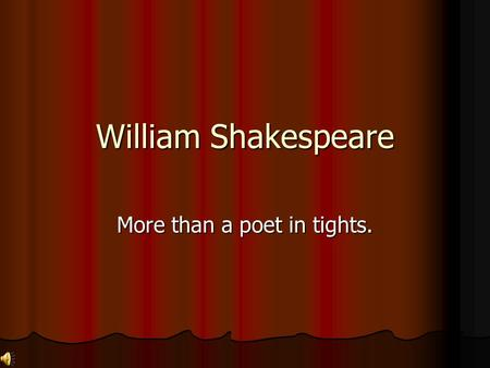 William Shakespeare More than a poet in tights. A few interesting Facts about William Shakespeare… William Shakespeare was born on April 23, 1564. He.