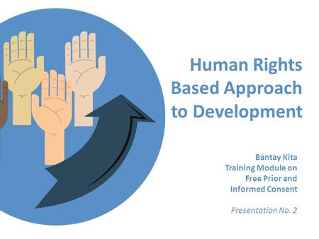 Human Rights Based Approach to Development Bantay Kita Training Module on Free Prior and Informed Consent Presentation No. 2.