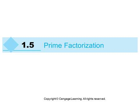 Copyright © Cengage Learning. All rights reserved. 1.5 Prime Factorization.