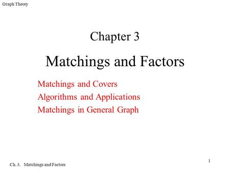 Graph Theory Ch. 3. Matchings and Factors 1 Chapter 3 Matchings and Factors Matchings and Covers Algorithms and Applications Matchings in General Graph.