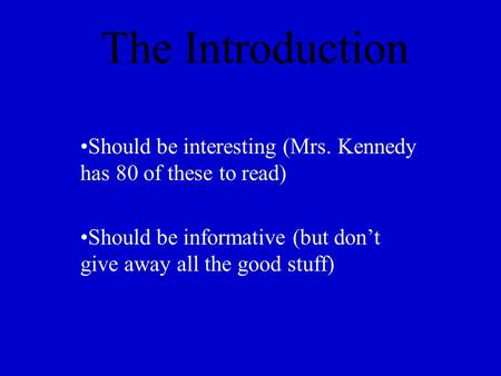 The Introduction Should be interesting (Mrs. Kennedy has 80 of these to read) Should be informative (but don't give away all the good stuff)