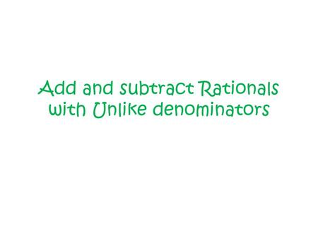 Add and subtract Rationals with Unlike denominators.