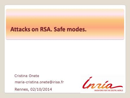 Rennes, 02/10/2014 Cristina Onete Attacks on RSA. Safe modes.