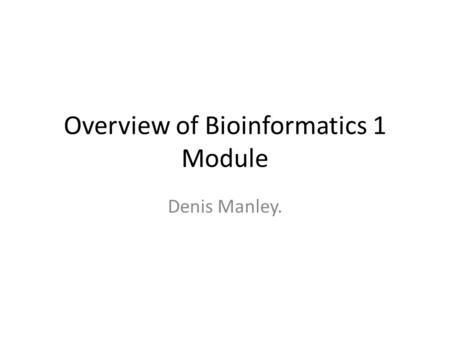 Overview of Bioinformatics 1 Module Denis Manley..